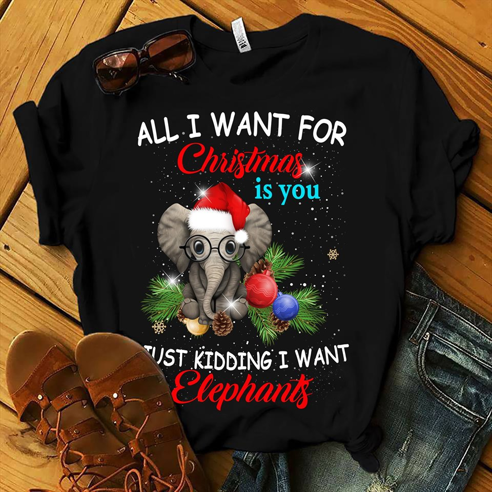 All I Want For Christmas is You Just Kidding I Want Elephants Unisex Black T-Shirt Size S-5XL